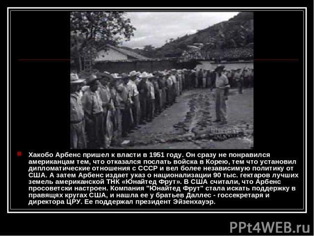 Хакобо Арбенс пришел к власти в 1951 году. Он сразу не понравился американцам тем, что отказался послать войска в Корею, тем что установил дипломатические отношения с СССР и вел более независимую политику от США. А затем Арбенс издает указ о национа…