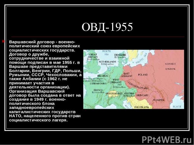 ОВД-1955 Варшавский договор - военно-политический союз европейских социалистических государств. Договор о дружбе, сотрудничестве и взаимной помощи подписан в мае 1955 г. в Варшаве представителями Болгарии, Венгрии, ГДР, Польши, Румынии, СССР, Чехосл…