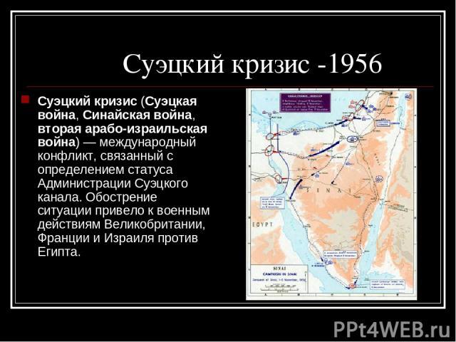 Суэцкий кризис -1956 Суэцкий кризис (Суэцкая война, Синайская война, вторая арабо-израильская война)— международный конфликт, связанный с определением статуса Администрации Суэцкого канала. Обострение ситуации привело к военным действиям Великобрит…
