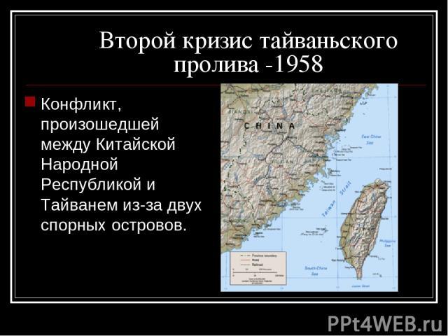 Второй кризис тайваньского пролива -1958 Конфликт, произошедшей между Китайской Народной Республикой и Тайванем из-за двух спорных островов.