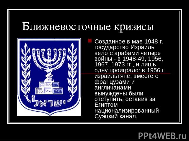 Ближневосточные кризисы Созданное в мае 1948г. государство Израиль вело с арабами четыре войны - в 1948-49, 1956, 1967, 1973гг., и лишь одну проиграло: в 1956г. израильтяне, вместе с французами и англичанами, вынуждены были отступить, оставив за …