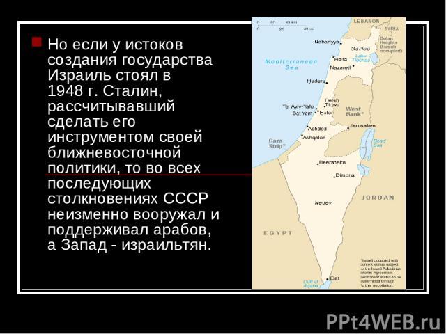 Но если у истоков создания государства Израиль стоял в 1948г. Сталин, рассчитывавший сделать его инструментом своей ближневосточной политики, то во всех последующих столкновениях СССР неизменно вооружал и поддерживал арабов, а Запад - израильтян.