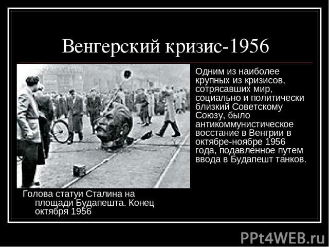 Венгерский кризис-1956 Голова статуи Сталина на площади Будапешта. Конец октября 1956 Одним из наиболее крупных из кризисов, сотрясавших мир, социально и политически близкий Советскому Союзу, было антикоммунистическое восстание в Венгрии в октябре-н…