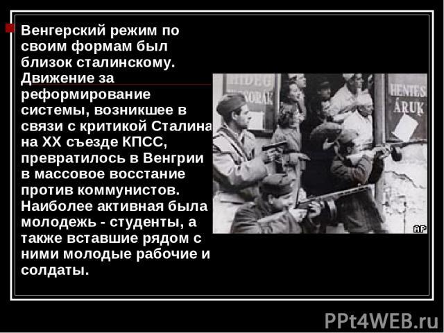 Венгерский режим по своим формам был близок сталинскому. Движение за реформирование системы, возникшее в связи с критикой Сталина на ХХ съезде КПСС, превратилось в Венгрии в массовое восстание против коммунистов. Наиболее активная была молодежь - ст…