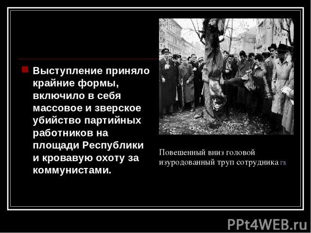 Выступление приняло крайние формы, включило в себя массовое и зверское убийство партийных работников на площади Республики и кровавую охоту за коммунистами. Повешенный вниз головой изуродованный труп сотрудника ГБ