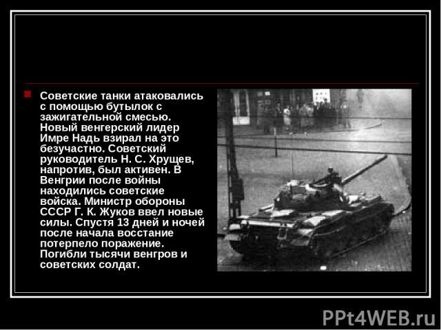 Советские танки атаковались с помощью бутылок с зажигательной смесью. Новый венгерский лидер Имре Надь взирал на это безучастно. Советский руководитель Н.С.Хрущев, напротив, был активен. В Венгрии после войны находились советские войска. Министр о…
