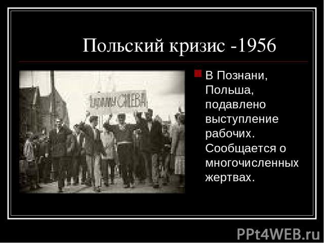 Польский кризис -1956 В Познани, Польша, подавлено выступление рабочих. Сообщается о многочисленных жертвах.