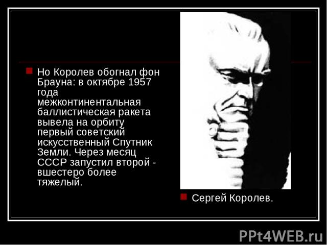 Но Королев обогнал фон Брауна: в октябре 1957 года межконтинентальная баллистическая ракета вывела на орбиту первый советский искусственный Спутник Земли. Через месяц СССР запустил второй - вшестеро более тяжелый. Сергей Королев.