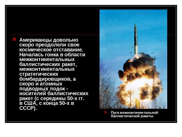 Американцы довольно скоро преодолели свое космическое отставание. Началась гонка в области межконтинентальных баллистических ракет, межконтинентальных стратегических бомбардировщиков, а скоро и атомных подводных лодок - носителей баллистических раке…