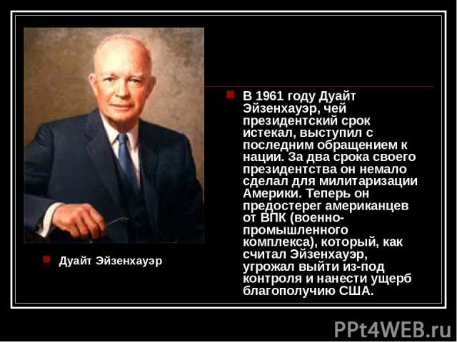 Дуайт Эйзенхауэр В 1961 году Дуайт Эйзенхауэр, чей президентский срок истекал, выступил с последним обращением к нации. За два срока своего президентства он немало сделал для милитаризации Америки. Теперь он предостерег американцев от ВПК (военно-пр…