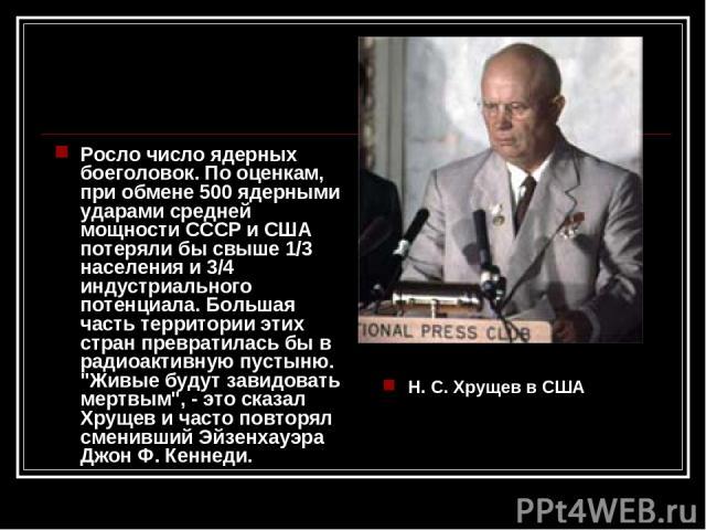 Росло число ядерных боеголовок. По оценкам, при обмене 500 ядерными ударами средней мощности СССР и США потеряли бы свыше 1/3 населения и 3/4 индустриального потенциала. Большая часть территории этих стран превратилась бы в радиоактивную пустыню.