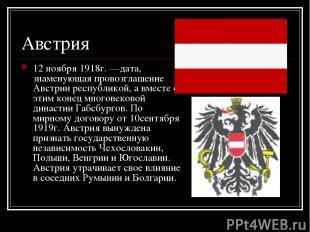 Австрия 12 ноября 1918г. —дата, знаменующая провозглашение Австрии республикой,