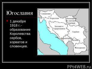 Югославия 1 декабря 1918 г.- образование Королевства сербов, хорватов и словенце