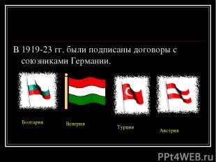 В 1919-23 гг. были подписаны договоры с союзниками Германии. Болгария Венгрия Ту