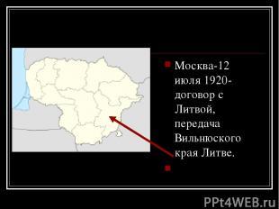 Москва-12 июля 1920- договор с Литвой, передача Вильнюского края Литве.