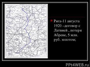 Рига-11 августа 1920 –договор с Латвией , потеря Абрене, 5 млн. руб. золотом;