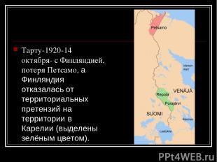 Тарту-1920-14 октября- с Финляндией, потеря Петсамо, а Финляндия отказалась от т