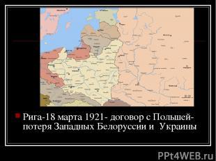 Рига-18 марта 1921- договор с Польшей- потеря Западных Белоруссии и Украины