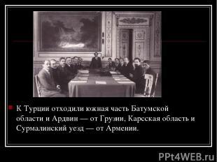 К Турции отходили южная часть Батумской области и Ардвин — от Грузии, Карсская о