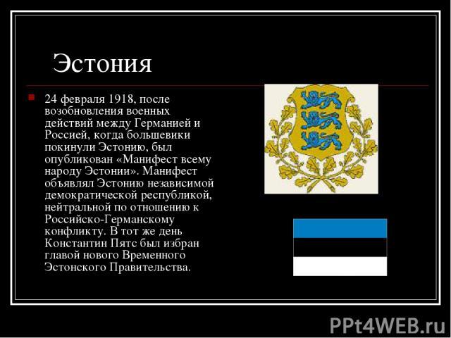 Эстония 24 февраля 1918, после возобновления военных действий между Германией и Россией, когда большевики покинули Эстонию, был опубликован «Манифест всему народу Эстонии». Манифест объявлял Эстонию независимой демократической республикой, нейтральн…