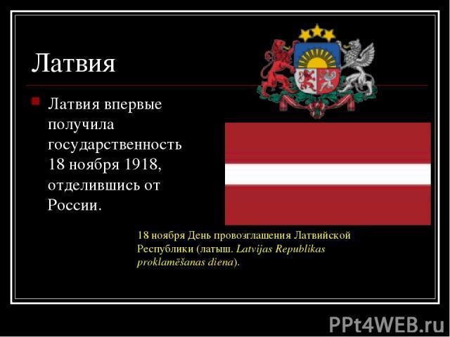 Латвия Латвия впервые получила государственность 18 ноября 1918, отделившись от России. 18 ноября День провозглашения Латвийской Республики (латыш. Latvijas Republikas proklamēšanas diena).