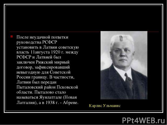 После неудачной попытки руководства РСФСР установить в Латвии советскую власть 11августа 1920 г. между РСФСР и Латвией был заключен Рижский мирный договор, зафиксировавший невыгодную для Советской России границу. В частности, Латвии был передан Пыта…
