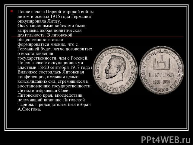 После начала Первой мировой войны летом и осенью 1915 года Германия оккупировала Литву. Оккупационными войсками была запрещена любая политическая деятельность. В литовской общественности стало формироваться мнение, что с Германией будет легче догово…