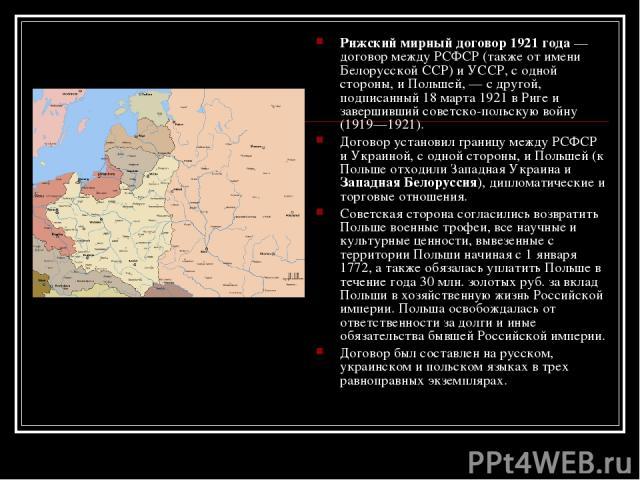 Рижский мирный договор 1921 года — договор между РСФСР (также от имени Белорусской ССР) и УССР, с одной стороны, и Польшей, — с другой, подписанный 18 марта 1921 в Риге и завершивший советско-польскую войну (1919—1921). Договор установил границу меж…