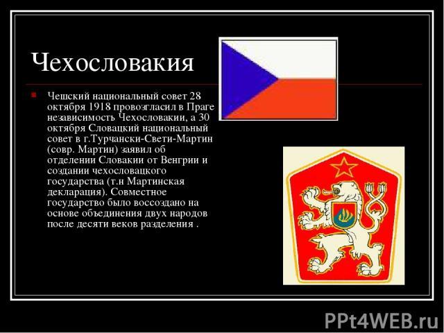 Чехословакия Чешский национальный совет 28 октября 1918 провозгласил в Праге независимость Чехословакии, а 30 октября Словацкий национальный совет в г.Турчански-Свети-Мартин (совр. Мартин) заявил об отделении Словакии от Венгрии и создании чехослова…