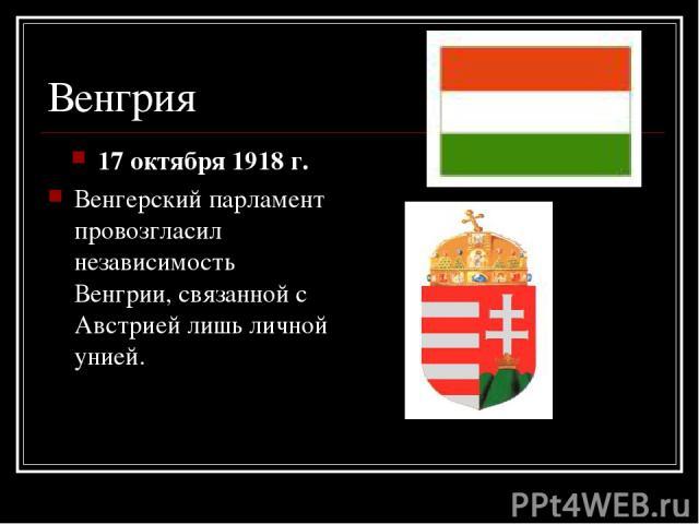 Венгрия 17 октября 1918 г. Венгерский парламент провозгласил независимость Венгрии, связанной с Австрией лишь личной унией.