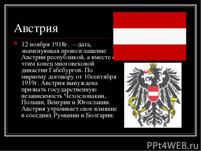 Австрия 12 ноября 1918г. —дата, знаменующая провозглашение Австрии республикой, а вместе с этим конец многовековой династии Габсбургов. По мирному договору от 10сентября 1919г. Австрия вынуждена признать государственную независимость Чехословакии, П…