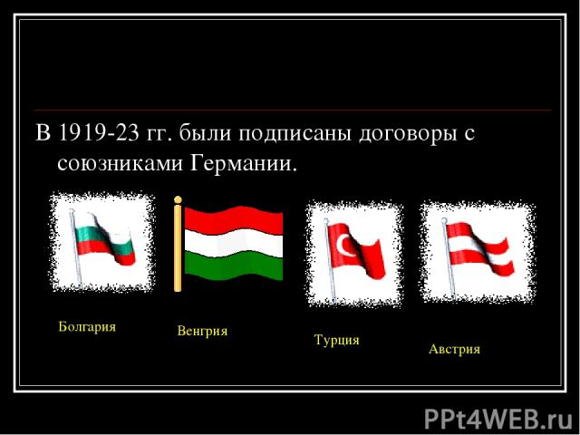 В 1919-23 гг. были подписаны договоры с союзниками Германии. Болгария Венгрия Турция Австрия