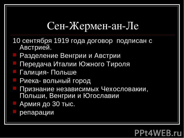 Сен-Жермен-ан-Ле 10 сентября 1919 года договор подписан с Австрией. Разделение Венгрии и Австрии Передача Италии Южного Тироля Галиция- Польше Риека- вольный город Признание независимых Чехословакии, Польши, Венгрии и Югославии Армия до 30 тыс. репарации