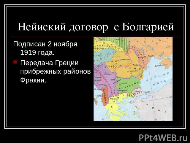 Нейиский договор с Болгарией Подписан 2 ноября 1919 года. Передача Греции прибрежных районов Фракии.