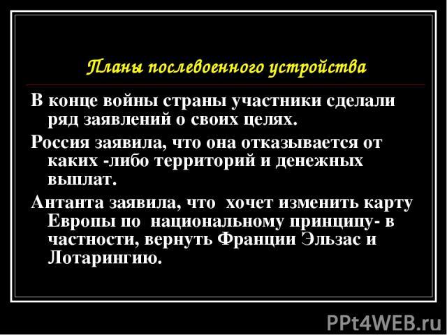 Планы послевоенного устройства В конце войны страны участники сделали ряд заявлений о своих целях. Россия заявила, что она отказывается от каких -либо территорий и денежных выплат. Антанта заявила, что хочет изменить карту Европы по национальному пр…