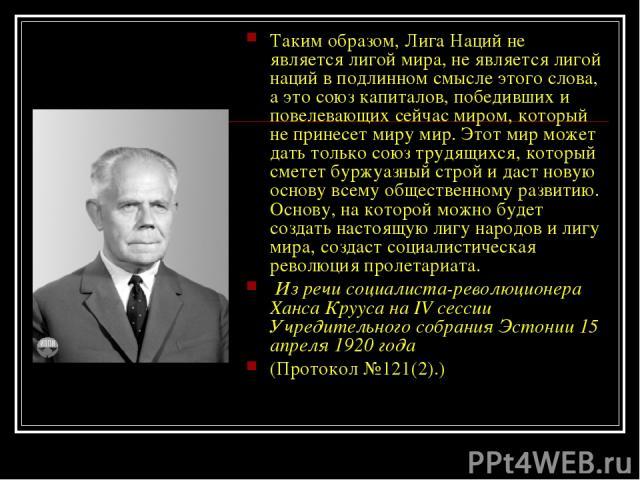 Таким образом, Лига Наций не является лигой мира, не является лигой наций в подлинном смысле этого слова, а это союз капиталов, победивших и повелевающих сейчас миром, который не принесет миру мир. Этот мир может дать только союз трудящихся, который…