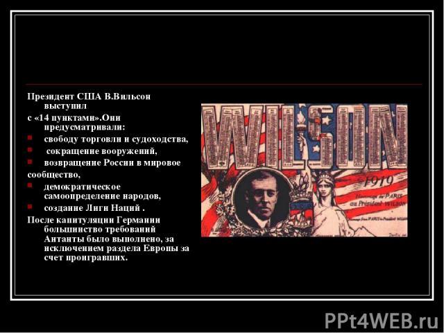 Президент США В.Вильсон выступил с «14 пунктами».Они предусматривали: свободу торговли и судоходства, сокращение вооружений, возвращение России в мировое сообщество, демократическое самоопределение народов, создание Лиги Наций . После капитуляции Ге…