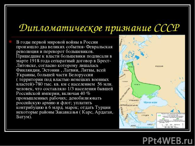 Дипломатическое признание СССР В годы первой мировой войны в России произошло два великих события- Февральская революция и переворот большевиков. Пришедшие к власти большевики подписали в марте 1918 года сепаратный договор в Брест- Литовске, согласн…