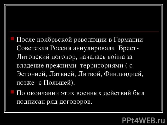 После ноябрьской революции в Германии Советская Россия аннулировала Брест-Литовский договор, началась война за владение прежними территориями ( с Эстонией, Латвией, Литвой, Финляндией, позже- с Польшей). По окончании этих военных действий был подпис…
