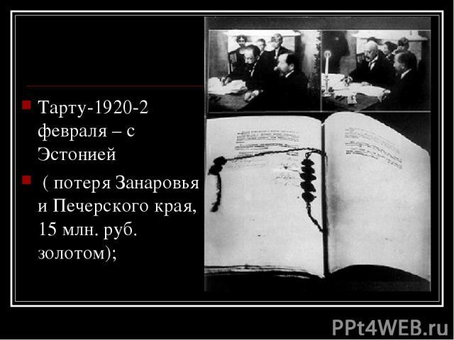 Тарту-1920-2 февраля – с Эстонией ( потеря Занаровья и Печерского края, 15 млн. руб. золотом);