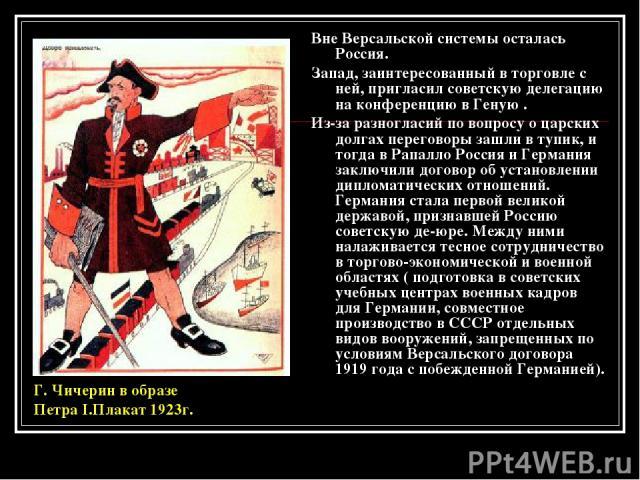 Вне Версальской системы осталась Россия. Запад, заинтересованный в торговле с ней, пригласил советскую делегацию на конференцию в Геную . Из-за разногласий по вопросу о царских долгах переговоры зашли в тупик, и тогда в Рапалло Россия и Германия зак…