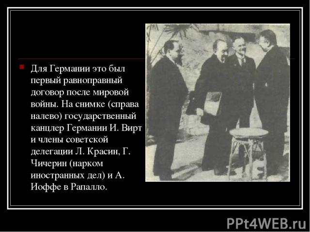Для Германии это был первый равноправный договор после мировой войны. На снимке (справа налево) государственный канцлер Германии И. Вирт и члены советской делегации Л. Красин, Г. Чичерин (нарком иностранных дел) и А. Иоффе в Рапалло.