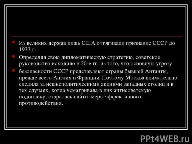 Из великих держав лишь США оттягивали признание СССР до 1933 г. Определяя свою дипломатическую стратегию, советское руководство исходило в 20-е гг. из того, что основную угрозу безопасности СССР представляют страны бывшей Антанты, прежде всего Англи…