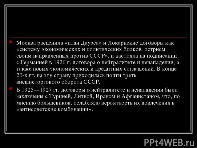 Москва расценила «план Дауэса» и Локарнские договоры как «систему экономических и политических блоков, острием своим направленных против СССР», и настояла на подписании с Германией в 1926 г. договора о нейтралитете и ненападении, а также новых эконо…