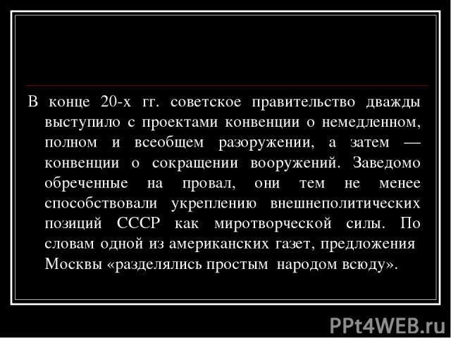 В конце 20-х гг. советское правительство дважды выступило с проектами конвенции о немедленном, полном и всеобщем разоружении, а затем — конвенции о сокращении вооружений. Заведомо обреченные на провал, они тем не менее способствовали укреплению внеш…
