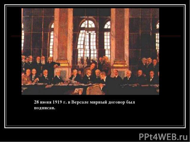 28 июня 1919 г. в Версале мирный договор был подписан.