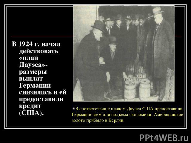 В 1924 г. начал действовать «план Дауэса»-размеры выплат Германии снизились и ей предоставили кредит (США). В соответствии с планом Дауэса США предоставили Германии заем для подъема экономики. Американское золото прибыло в Берлин.
