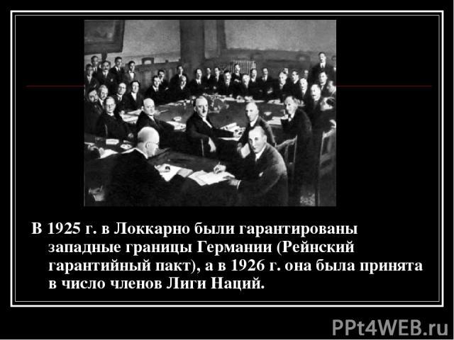 В 1925 г. в Локкарно были гарантированы западные границы Германии (Рейнский гарантийный пакт), а в 1926 г. она была принята в число членов Лиги Наций.