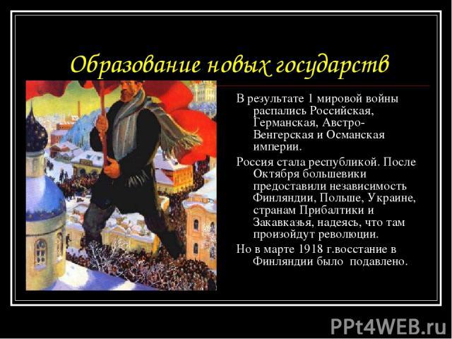Образование новых государств В результате 1 мировой войны распались Российская, Германская, Австро-Венгерская и Османская империи. Россия стала республикой. После Октября большевики предоставили независимость Финляндии, Польше, Украине, странам Приб…