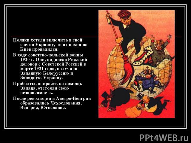 Поляки хотели включить в свой состав Украину, но их поход на Киев провалился. В ходе советско-польской войны 1920 г. Они, подписав Рижский договор с Советской Россией в марте 1921 года, получили Западную Белоруссию и Западную Украину. Прибалты, опир…
